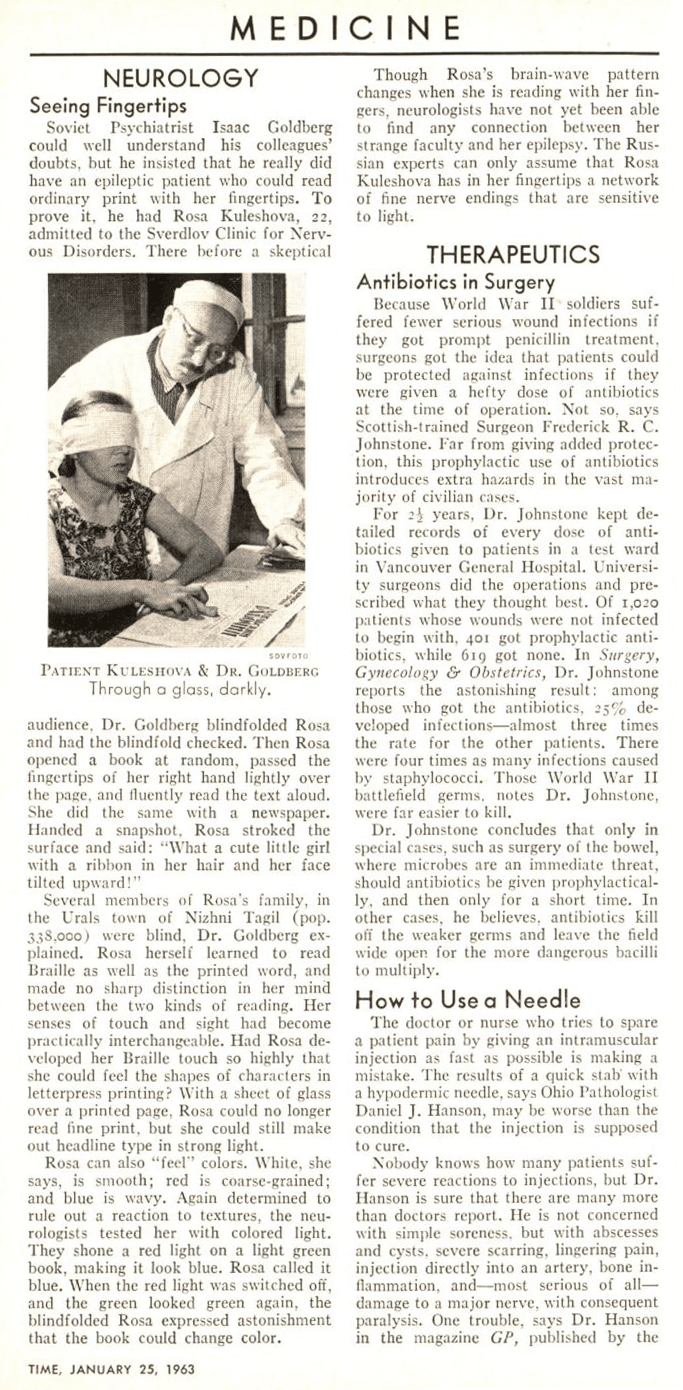 Screen grab of a newspaper story, which reads: Seeing Fingertips. Soviet Psychiatrist Isaac Goldberg could well understand his colleagues' doubts, but he insisted that he really did have an epileptic patient who could read ordinary print with her fingertips. To prove it, he had Rosa Kuleshova, 22, admitted to the Sverdlov Clinic for Nervous Disorders. There before a skeptical audience, Dr. Goldberg blindfolded Rosa and had the blindfold checked. Then Rosa opened a book at random, passed her fingertips of her right hand lightly over the page, and fluently read the text aloud. She did the same with a newspaper. Handed a snapshot, Rosa stroked the surface and said: What a cute little girl with a ribbon in her hair and her face tilted upward! Several members of Rosa's family, in the Urals town of Nizhni Tagil (pop. 338,000) were blind, Dr. Goldberg explained. Rosa herself learned to read Braille as well as the printed word, and made no sharp distinction in her mind between the two kinds of reading. Her senses of touch and sight had become practically interchangeable. Had Rosa developed her Braille touch so highly that she could feel the shapes of characters in letterpress printing? With a sheet of glass over a printed page, Rosa could no longer read fine print, but she could still make out headline type in strong light. Rosa can also 'feel' colors. White, she says, is smooth; red is coarse-grained; and blue is wavy. Again determined to rule out a reaction to textures, the neurologists tested her with colored light. They shone a red light on a light green book, making ut look blue. Rosa called it blue. When the red light was switched off, and the green looked green again, the blindfolded Rosa expressed astonishment that the book could change color. Though Rosa's brain-wave pattern changes when she is reading with her fingers, neurologists have not yet been able to find any connection between her strange faculty and her epilepsy. The Russian experts can only assume that R